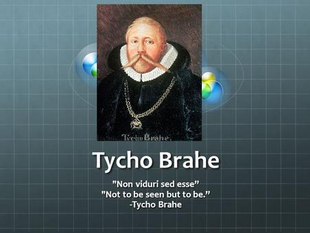 "Tycho Brahe Non viduri sed esse"" Not to be seen but to be."" -Tycho Brahe."
