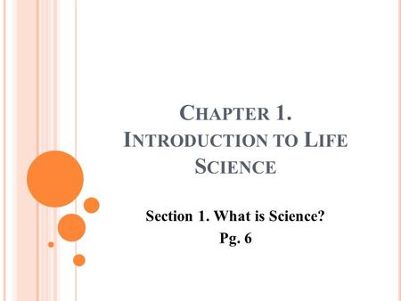 C HAPTER 1. I NTRODUCTION TO L IFE S CIENCE Section 1. What is Science? Pg. 6.
