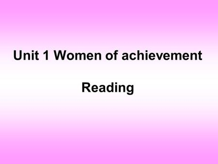 Unit 1 Women of achievement Reading. A Chinese saying goes: Women can hold up half of the sky.