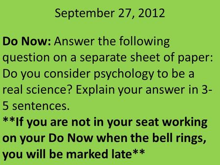 September 27, 2012 Do Now: Answer the following question on a separate sheet of paper: Do you consider psychology to be a real science? Explain your answer.