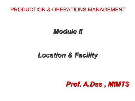 PRODUCTION & OPERATIONS MANAGEMENT Module II Location & Facility Prof. A.Das, MIMTS Prof. A.Das, MIMTS.