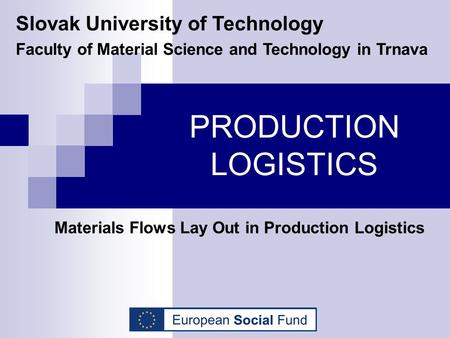 PRODUCTION LOGISTICS Materials Flows Lay Out in Production Logistics Slovak University of Technology Faculty of Material Science and Technology in Trnava.