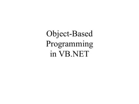 Object-Based Programming in VB.NET. Must Understand Following: Encapsulation Information hiding Abstract Data Type Class, Instance, Reference Variable.