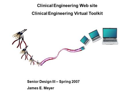 Clinical Engineering Web site Clinical Engineering Virtual Toolkit Senior Design III – Spring 2007 James E. Meyer.