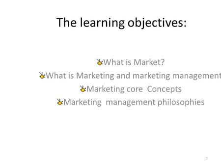 The learning objectives: What is Market? What is Marketing and marketing management? Marketing core Concepts Marketing management philosophies 1.