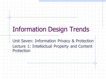 Information Design Trends Unit Seven: Information Privacy & Protection Lecture 1: Intellectual Property and Content Protection.