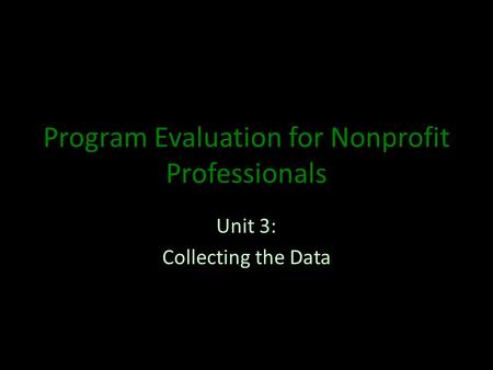 Program Evaluation for Nonprofit Professionals Unit 3: Collecting the Data.