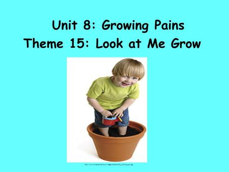 Unit 8: Growing Pains Theme 15: Look at Me Grow