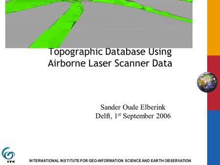 INTERNATIONAL INSTITUTE FOR GEO-INFORMATION SCIENCE AND EARTH OBSERVATION Adding the Third Dimension to a Topographic Database Using Airborne Laser Scanner.