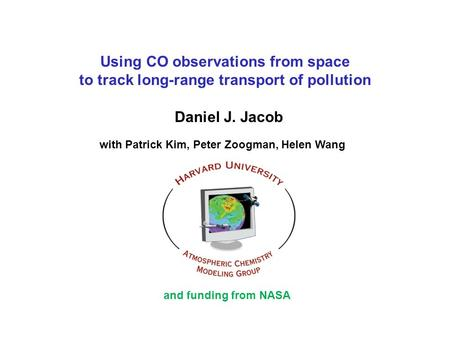 Using CO observations from space to track long-range transport of pollution Daniel J. Jacob with Patrick Kim, Peter Zoogman, Helen Wang and funding from.