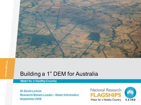 "Building a 1"" DEM for Australia Dr David Lemon Research Stream Leader – Water Informatics September 2008 Water for a Healthy Country."