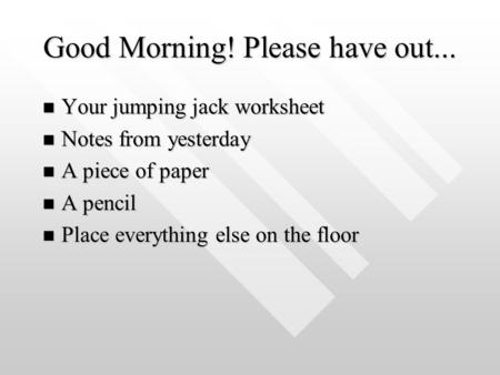 Good Morning! Please have out... Your jumping jack worksheet Your jumping jack worksheet Notes from yesterday Notes from yesterday A piece of paper A piece.