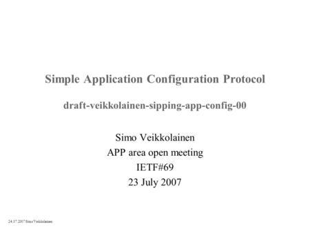 24.07.2007 Simo Veikkolainen Simple Application Configuration Protocol draft-veikkolainen-sipping-app-config-00 Simo Veikkolainen APP area open meeting.