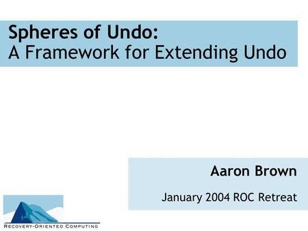Spheres of Undo: A Framework for Extending Undo Aaron Brown January 2004 ROC Retreat.