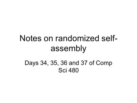 Notes on randomized self- assembly Days 34, 35, 36 and 37 of Comp Sci 480.
