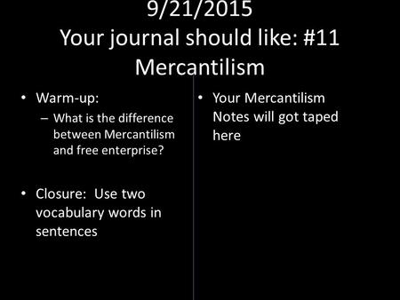 9/21/2015 Your journal should like: #11 Mercantilism Warm-up: – What is the difference between Mercantilism and free enterprise? Closure: Use two vocabulary.