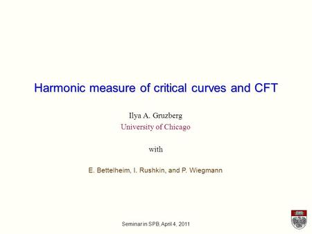 Seminar in SPB, April 4, 2011 Harmonic measure of critical curves and CFT Ilya A. Gruzberg University of Chicago with E. Bettelheim, I. Rushkin, and P.