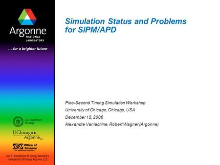 Simulation Status and Problems for SiPM/APD Pico-Second Timing Simulation Workshop University of Chicago, Chicago, USA December 12, 2006 Alexandre Vaniachine,