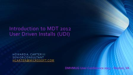 Introduction to MDT 2012 User Driven Installs (UDI) HOWARD A. CARTER III SENIOR CONSULTANT DMVMUG User Conference 2013 – Reston,