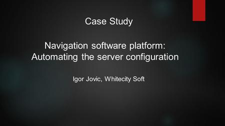 Navigation software platform: Automating the server configuration Igor Jovic, Whitecity Soft Case Study.