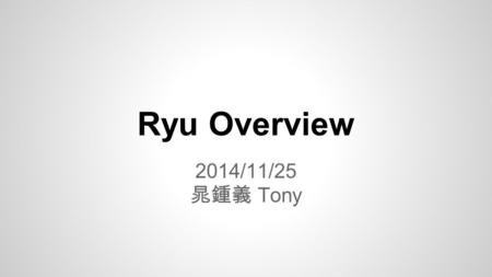 Ryu Overview 2014/11/25 晁鍾義 Tony. What is Ryu ? Component and Ryu What is component ? Component and libraries in the Ryu and description Ryu Architecture.