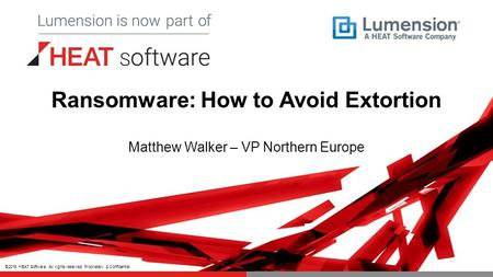 ©2015 HEAT Software. All rights reserved. Proprietary & Confidential. Ransomware: How to Avoid Extortion Matthew Walker – VP Northern Europe.