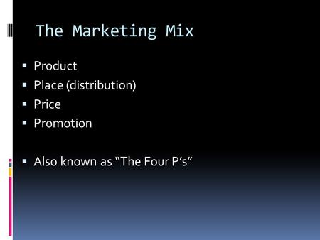 "The Marketing Mix  Product  Place (distribution)  Price  Promotion  Also known as ""The Four P's"""