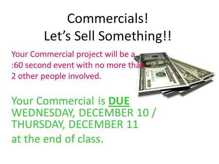 Commercials! Let's Sell Something!! Your Commercial project will be a :60 second event with no more than 2 other people involved. Your Commercial is DUE.