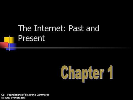 Oz – Foundations of Electronic Commerce © 2002 Prentice Hall The Internet: Past and Present.