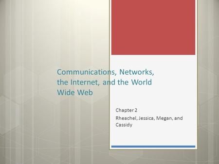 Chapter 2 Rheachel, Jessica, Megan, and Cassidy Communications, Networks, the Internet, and the World Wide Web.