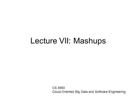 Lecture VII: Mashups CS 4593 Cloud-Oriented Big Data and Software Engineering.