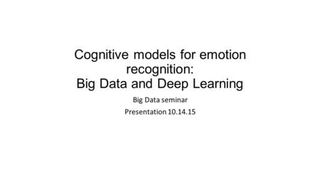Cognitive models for emotion recognition: Big Data and Deep Learning Big Data seminar Presentation 10.14.15.