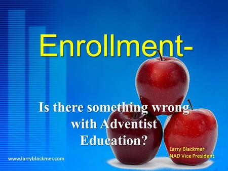 Enrollment- Is there something wrong with Adventist Education? www.larryblackmer.com Larry Blackmer NAD Vice President.
