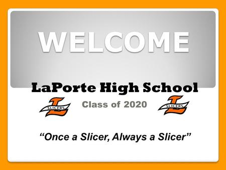 "WELCOME Class of 2020 ""Once a Slicer, Always a Slicer"" LaPorte High School."