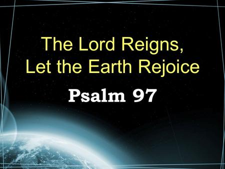 The Lord Reigns, Let the Earth Rejoice Psalm 97. The Majesty of God (1-6) The Lord reigns – Oft repeated in the psalms. No limit to His reign We should.