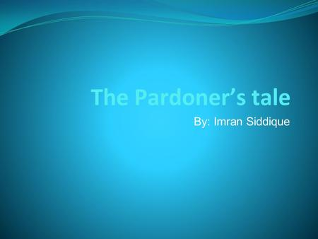 The Pardoner's tale By: Imran Siddique. Pardoner's Job The Pardoner granted indulgences for people who repented their sins. He also received money which.