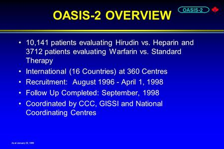 OASIS-2 OASIS-2 OVERVIEW 10,141 patients evaluating Hirudin vs. Heparin and 3712 patients evaluating Warfarin vs. Standard Therapy International (16 Countries)