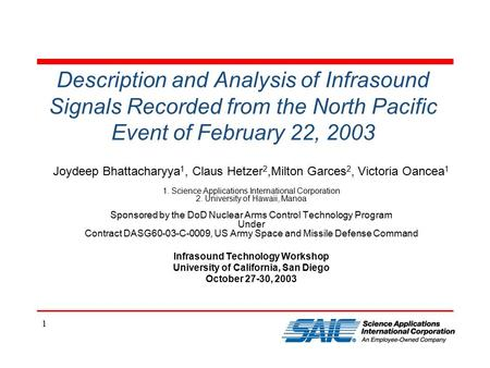 1 Description and Analysis of Infrasound Signals Recorded from the North Pacific Event of February 22, 2003 Joydeep Bhattacharyya 1, Claus Hetzer 2,Milton.