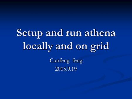 Setup and run athena locally and on grid Cunfeng feng 2005.9.19.