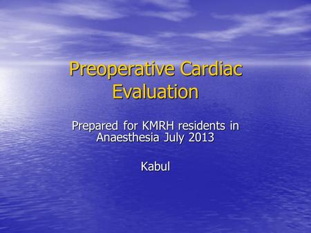 Preoperative Cardiac Evaluation Prepared for KMRH residents in Anaesthesia July 2013 Kabul.