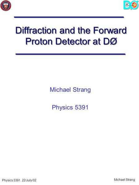 Michael Strang Physics 5391, 22/July/02 Diffraction and the Forward Proton Detector at DØ Michael Strang Physics 5391.