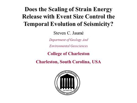 Does the Scaling of Strain Energy Release with Event Size Control the Temporal Evolution of Seismicity? Steven C. Jaumé Department of Geology And Environmental.
