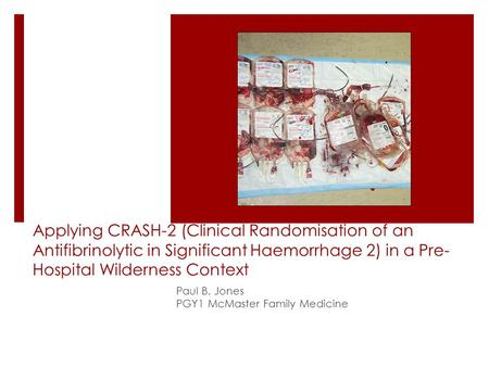 Applying CRASH-2 (Clinical Randomisation of an Antifibrinolytic in Significant Haemorrhage 2) in a Pre- Hospital Wilderness Context Paul B. Jones PGY1.