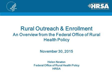Rural Outreach & Enrollment An Overview from the Federal Office of Rural Health Policy November 30, 2015 Helen Newton Federal Office of Rural Health Policy.