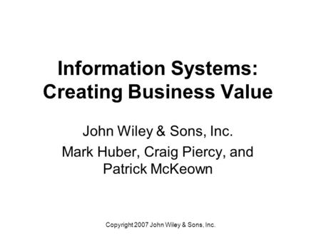 Copyright 2007 John Wiley & Sons, Inc. Information Systems: Creating Business Value John Wiley & Sons, Inc. Mark Huber, Craig Piercy, and Patrick McKeown.
