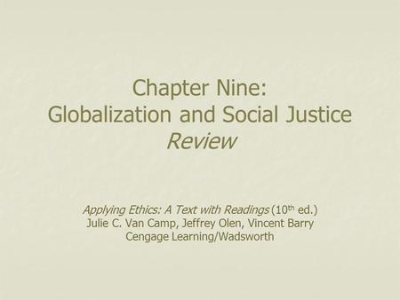 Chapter Nine: Globalization and Social Justice Review Applying Ethics: A Text with Readings (10 th ed.) Julie C. Van Camp, Jeffrey Olen, Vincent Barry.