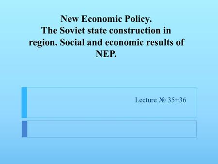 New Economic Policy. The Soviet state construction in region. Social and economic results of NEP. Lecture № 35+36.