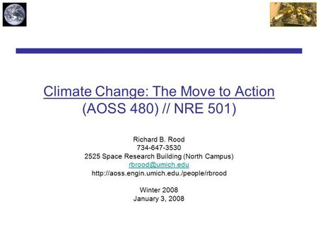 Climate Change: The Move to Action (AOSS 480) // NRE 501) Richard B. Rood 734-647-3530 2525 Space Research Building (North Campus)