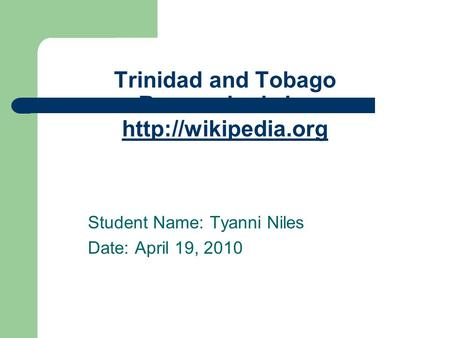 Trinidad and Tobago Researched via:   Student Name: Tyanni Niles Date: April 19, 2010.