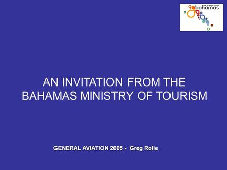 AN INVITATION FROM THE BAHAMAS MINISTRY OF TOURISM GENERAL AVIATION 2005 - Greg Rolle.